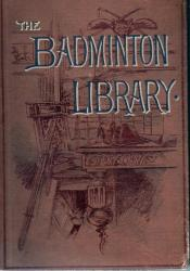 The Badminton Library - Fishing Salmon And Trout by H Cholmondeley-Pennell
