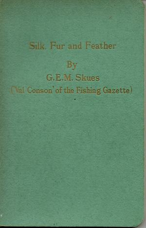 Silk Fur And Feather - The Trout-Fly Dresser's Year by G E M Skues