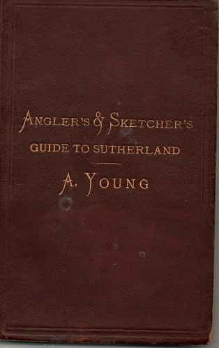 The Angler's & Sketcher's Guide To Sutherland by A Young